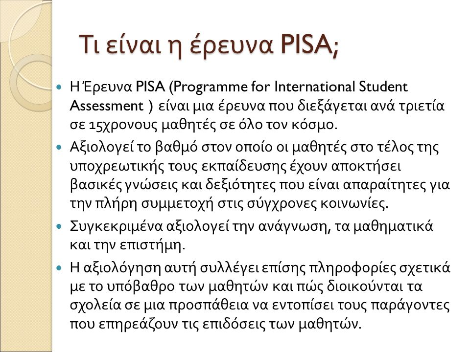 Τι είναι η έρευνα PISA; Η Έρευνα PISA (Programme for International Student Assessment ) είναι μια έρευνα που διεξάγεται ανά τριετία σε 15 χρονους μαθη