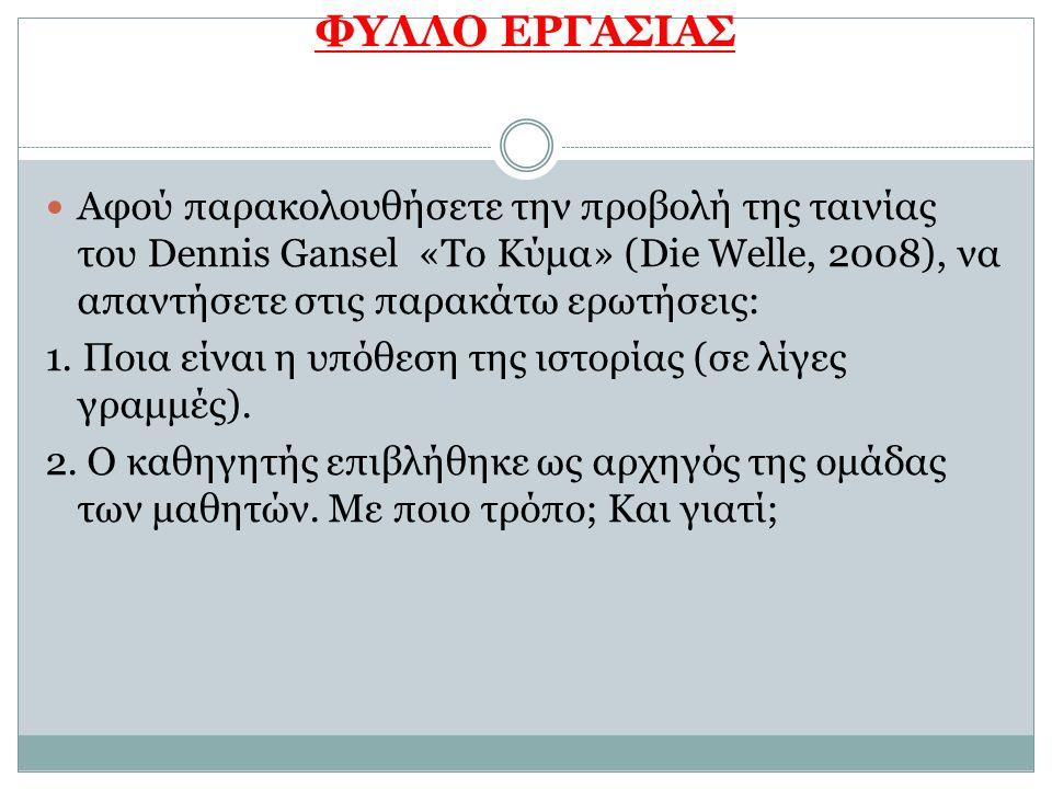 ΦΥΛΛΟ ΕΡΓΑΣΙΑΣ Αφού παρακολουθήσετε την προβολή της ταινίας του Dennis Gansel «Το Κύμα» (Die Welle, 2008), να απαντήσετε στις παρακάτω ερωτήσεις: 1. Π