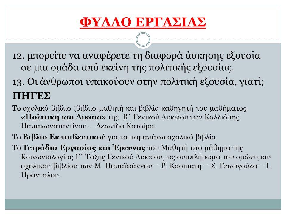 ΦΥΛΛΟ ΕΡΓΑΣΙΑΣ 12. μπορείτε να αναφέρετε τη διαφορά άσκησης εξουσία σε μια ομάδα από εκείνη της πολιτικής εξουσίας. 13. Οι άνθρωποι υπακούουν στην πολ