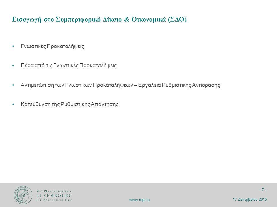 www.mpi.lu - 8 - Ορισμός: Η εισαγωγή ιδεών από τα συμπεριφορικά οικονομικά και την γνωστική ψυχολογία στο δίκαιο (Jolls, Sunstein & Thaler 1998) Βασίζεται σε ένα πιό ρεαλιστικό μοντέλο από το μοντέλο της ορθολογικής επιλογής :  πέρα από τον homo economicus  μελέτη της «αληθινής», «πραγματικής» συμπεριφοράς του ατόμου Μεθοδολογία: κατά βάση εργαστηριακά πειράματα Εισαγωγή στο Συμπεριφορικό Δίκαιο & Οικονομικά 17 Δεκεμβρίου 2015