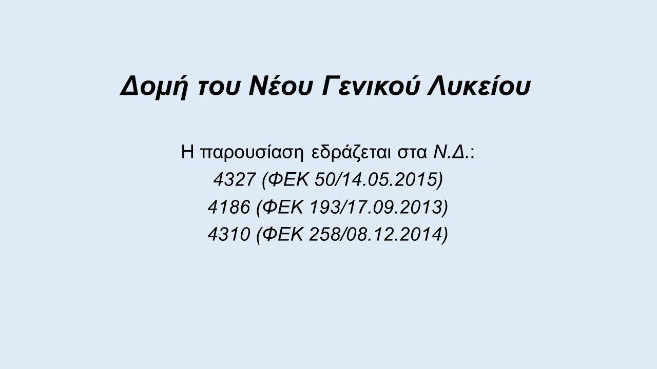 Δομή του Νέου Γενικού Λυκείου Η παρουσίαση εδράζεται στα Ν.Δ.: 4327 (ΦΕΚ 50/14.05.2015) 4186 (ΦΕΚ 193/17.09.2013) 4310 (ΦΕΚ 258/08.12.2014)
