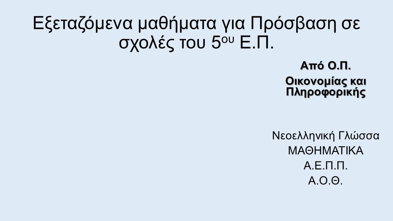 Εξεταζόμενα μαθήματα για Πρόσβαση σε σχολές του 5 ου Ε.Π. Από Ο.Π. Οικονομίας και Πληροφορικής Νεοελληνική Γλώσσα ΜΑΘΗΜΑΤΙΚΑ Α.Ε.Π.Π. Α.Ο.Θ.
