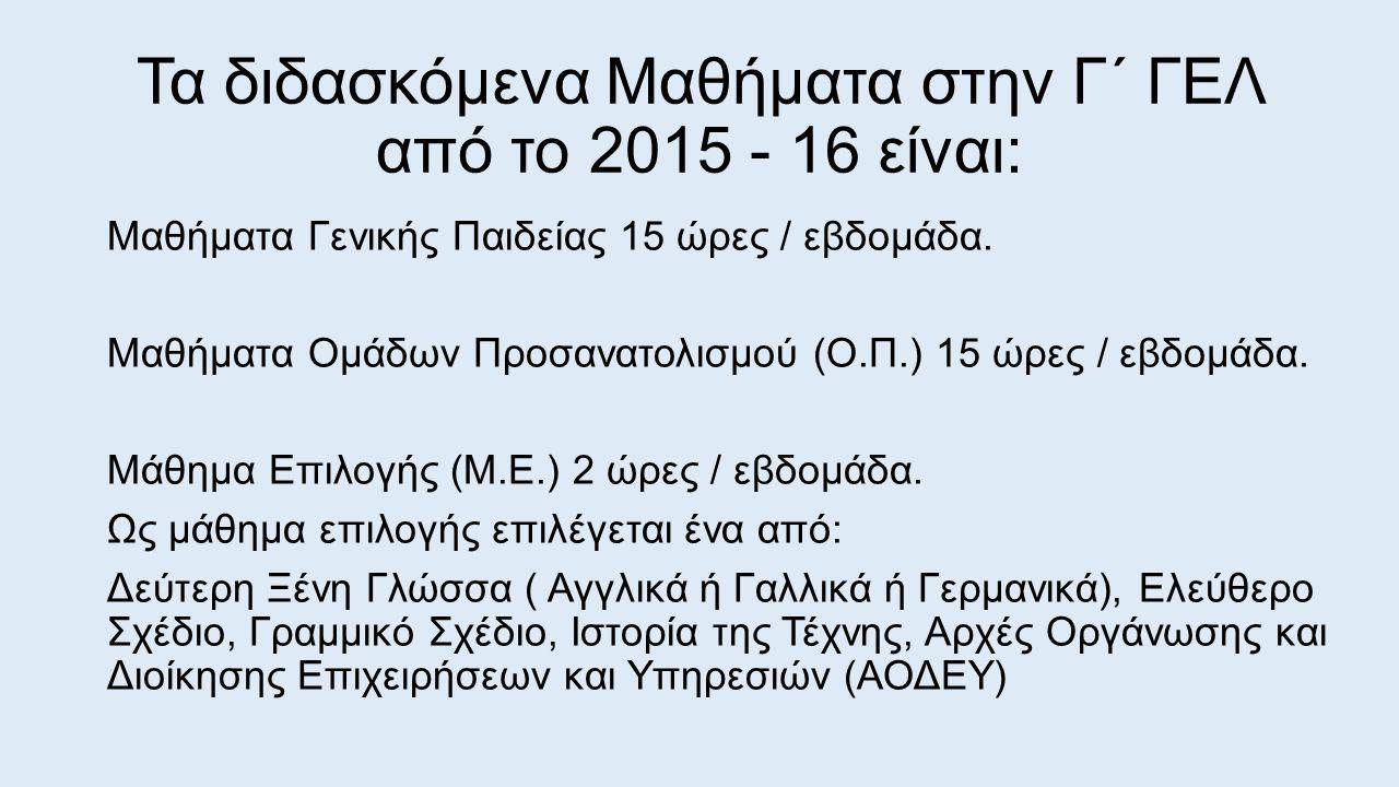 Τα διδασκόμενα Μαθήματα στην Γ΄ ΓΕΛ από το 2015 - 16 είναι: Μαθήματα Γενικής Παιδείας 15 ώρες / εβδομάδα. Μαθήματα Ομάδων Προσανατολισμού (Ο.Π.) 15 ώρ