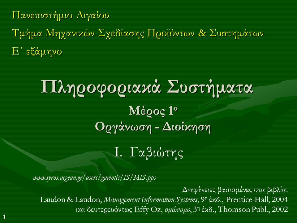 1 Πληροφοριακά Συστήματα Πανεπιστήμιο Αιγαίου Τμήμα Μηχανικών Σχεδίασης Προϊόντων & Συστημάτων Ε΄ εξάμηνο Διαφάνειες βασισμένες στα βιβλία: Laudon & Laudon, Management Information Systems, 9 η έκδ., Prentice-Hall, 2004 και δευτερευόντως Effy Oz, ομώνυμο, 3 η έκδ., Thomson Publ., 2002 Ι.