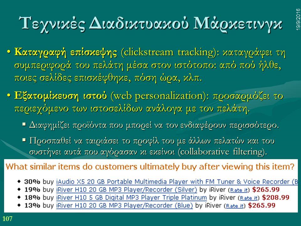 107 19/9/2016 Τεχνικές Διαδικτυακού Μάρκετινγκ Καταγραφή επίσκεψης (clickstream tracking): καταγράφει τη συμπεριφορά του πελάτη μέσα στον ιστότοπο: από πού ήλθε, ποιες σελίδες επισκέφθηκε, πόση ώρα, κλπ.Καταγραφή επίσκεψης (clickstream tracking): καταγράφει τη συμπεριφορά του πελάτη μέσα στον ιστότοπο: από πού ήλθε, ποιες σελίδες επισκέφθηκε, πόση ώρα, κλπ.