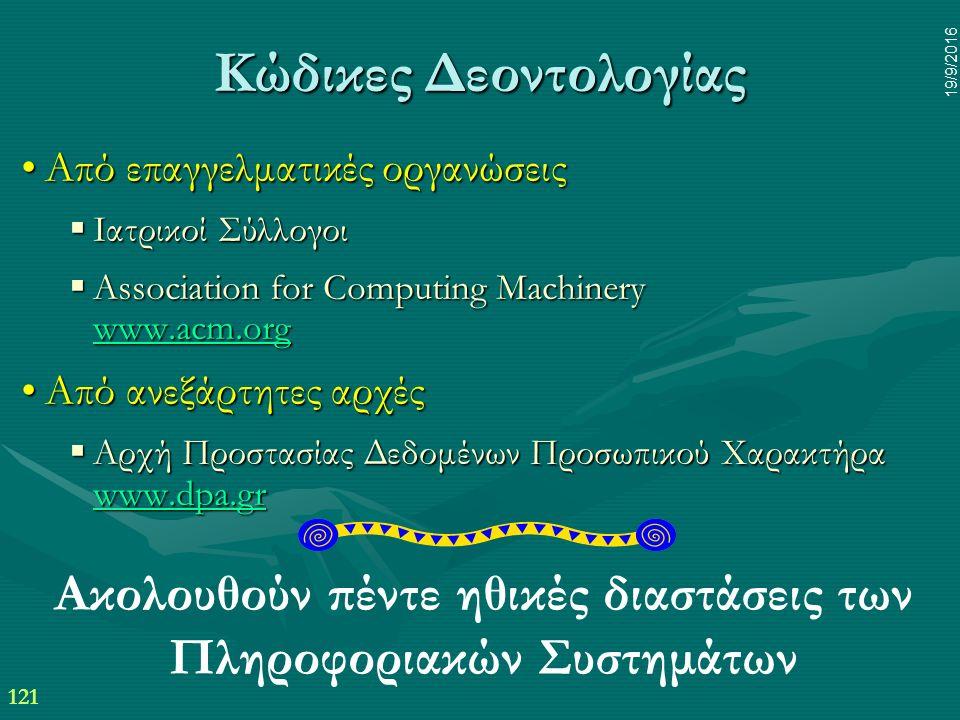 121 19/9/2016 Κώδικες Δεοντολογίας Από επαγγελματικές οργανώσειςΑπό επαγγελματικές οργανώσεις  Ιατρικοί Σύλλογοι  Association for Computing Machinery www.acm.org www.acm.org Από ανεξάρτητες αρχέςΑπό ανεξάρτητες αρχές  Αρχή Προστασίας Δεδομένων Προσωπικού Χαρακτήρα www.dpa.gr www.dpa.gr Ακολουθούν πέντε ηθικές διαστάσεις των Πληροφοριακών Συστημάτων