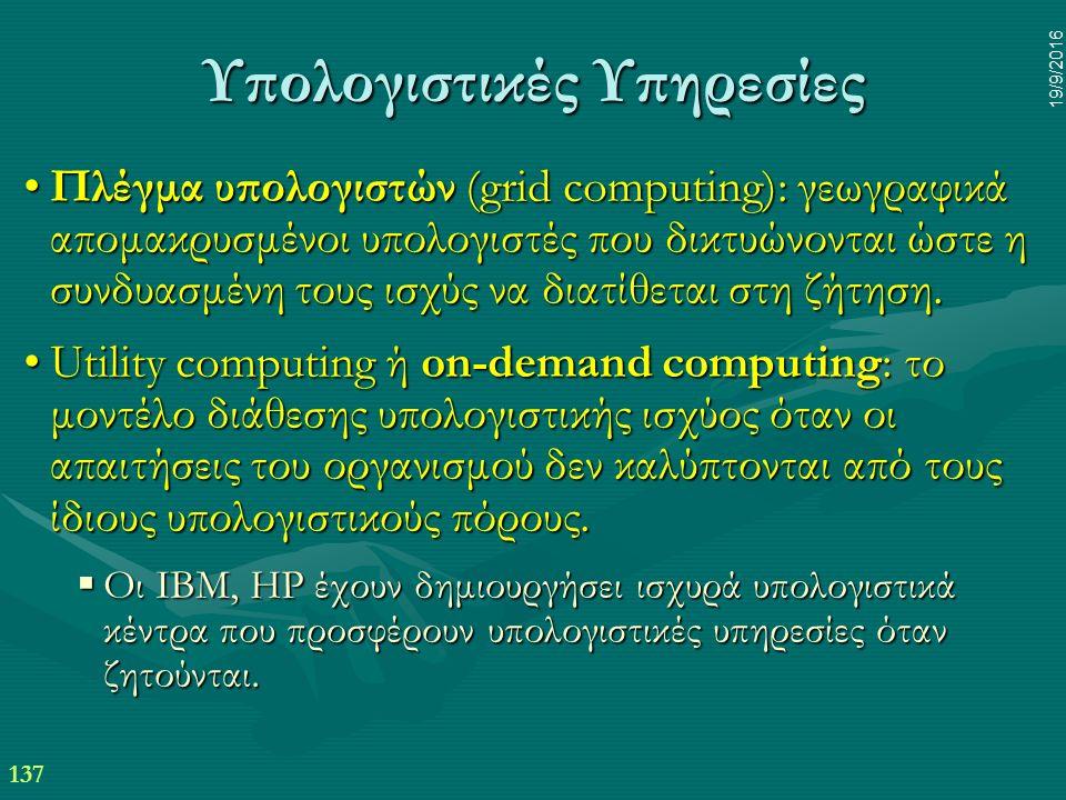 137 19/9/2016 Υπολογιστικές Υπηρεσίες Πλέγμα υπολογιστών (grid computing): γεωγραφικά απομακρυσμένοι υπολογιστές που δικτυώνονται ώστε η συνδυασμένη τους ισχύς να διατίθεται στη ζήτηση.Πλέγμα υπολογιστών (grid computing): γεωγραφικά απομακρυσμένοι υπολογιστές που δικτυώνονται ώστε η συνδυασμένη τους ισχύς να διατίθεται στη ζήτηση.