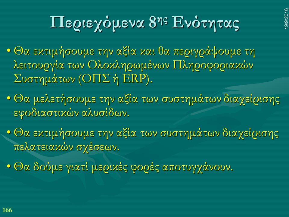 166 19/9/2016 Περιεχόμενα 8 ης Ενότητας Θα εκτιμήσουμε την αξία και θα περιγράψουμε τη λειτουργία των Ολοκληρωμένων Πληροφοριακών Συστημάτων (ΟΠΣ ή ERP).Θα εκτιμήσουμε την αξία και θα περιγράψουμε τη λειτουργία των Ολοκληρωμένων Πληροφοριακών Συστημάτων (ΟΠΣ ή ERP).