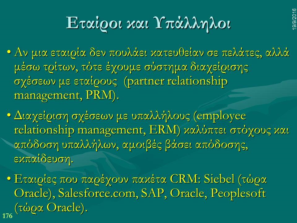 176 19/9/2016 Εταίροι και Υπάλληλοι Αν μια εταιρία δεν πουλάει κατευθείαν σε πελάτες, αλλά μέσω τρίτων, τότε έχουμε σύστημα διαχείρισης σχέσεων με εταίρους (partner relationship management, PRM).Αν μια εταιρία δεν πουλάει κατευθείαν σε πελάτες, αλλά μέσω τρίτων, τότε έχουμε σύστημα διαχείρισης σχέσεων με εταίρους (partner relationship management, PRM).