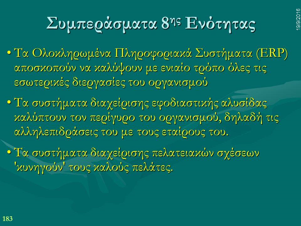 183 19/9/2016 Συμπεράσματα 8 ης Ενότητας Τα Ολοκληρωμένα Πληροφοριακά Συστήματα (ERP) αποσκοπούν να καλύψουν με ενιαίο τρόπο όλες τις εσωτερικές διεργασίες του οργανισμούΤα Ολοκληρωμένα Πληροφοριακά Συστήματα (ERP) αποσκοπούν να καλύψουν με ενιαίο τρόπο όλες τις εσωτερικές διεργασίες του οργανισμού Τα συστήματα διαχείρισης εφοδιαστικής αλυσίδας καλύπτουν τον περίγυρο του οργανισμού, δηλαδή τις αλληλεπιδράσεις του με τους εταίρους του.Τα συστήματα διαχείρισης εφοδιαστικής αλυσίδας καλύπτουν τον περίγυρο του οργανισμού, δηλαδή τις αλληλεπιδράσεις του με τους εταίρους του.