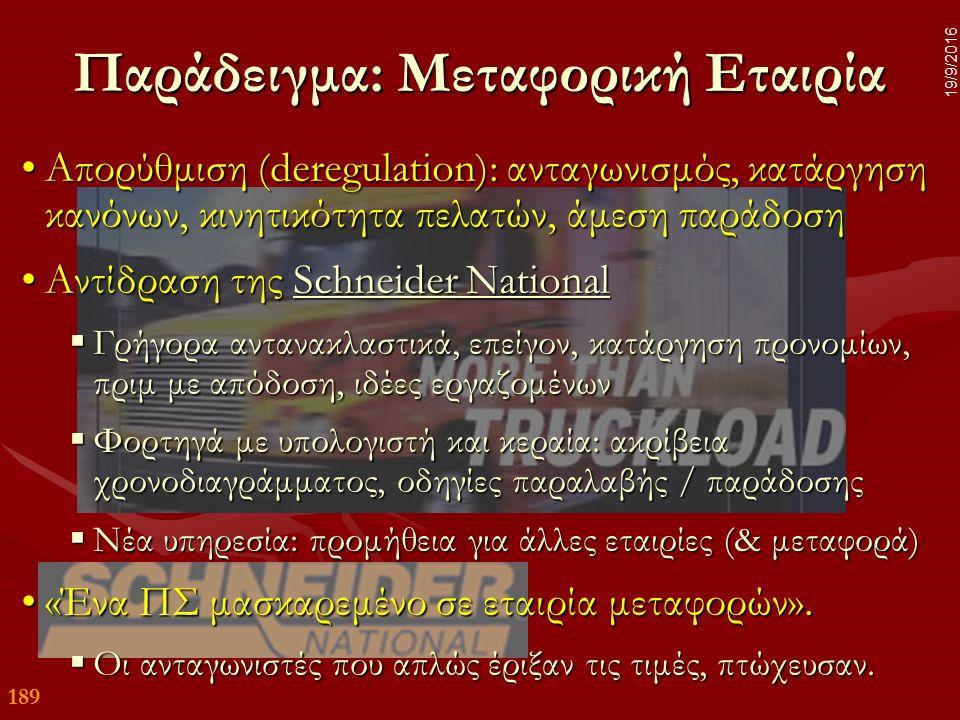 189 19/9/2016 Παράδειγμα: Μεταφορική Εταιρία Απορύθμιση (deregulation): ανταγωνισμός, κατάργηση κανόνων, κινητικότητα πελατών, άμεση παράδοσηΑπορύθμιση (deregulation): ανταγωνισμός, κατάργηση κανόνων, κινητικότητα πελατών, άμεση παράδοση Αντίδραση της Schneider NationalΑντίδραση της Schneider NationalSchneider NationalSchneider National  Γρήγορα αντανακλαστικά, επείγον, κατάργηση προνομίων, πριμ με απόδοση, ιδέες εργαζομένων  Φορτηγά με υπολογιστή και κεραία: ακρίβεια χρονοδιαγράμματος, οδηγίες παραλαβής / παράδοσης  Νέα υπηρεσία: προμήθεια για άλλες εταιρίες (& μεταφορά) «Ένα ΠΣ μασκαρεμένο σε εταιρία μεταφορών».«Ένα ΠΣ μασκαρεμένο σε εταιρία μεταφορών».
