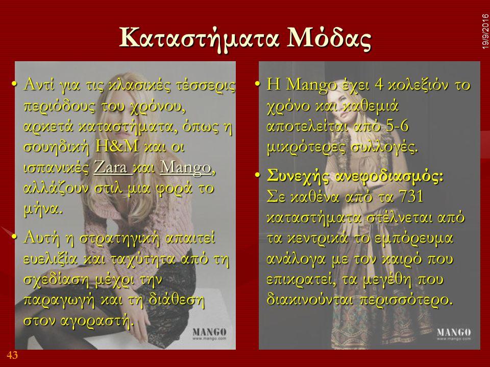 43 19/9/2016 Καταστήματα Μόδας Αντί για τις κλασικές τέσσερις περιόδους του χρόνου, αρκετά καταστήματα, όπως η σουηδική Η&Μ και οι ισπανικές Zara και Mango, αλλάζουν στιλ μια φορά το μήνα.Αντί για τις κλασικές τέσσερις περιόδους του χρόνου, αρκετά καταστήματα, όπως η σουηδική Η&Μ και οι ισπανικές Zara και Mango, αλλάζουν στιλ μια φορά το μήνα.Zara MangoZara Mango Αυτή η στρατηγική απαιτεί ευελιξία και ταχύτητα από τη σχεδίαση μέχρι την παραγωγή και τη διάθεση στον αγοραστή.Αυτή η στρατηγική απαιτεί ευελιξία και ταχύτητα από τη σχεδίαση μέχρι την παραγωγή και τη διάθεση στον αγοραστή.