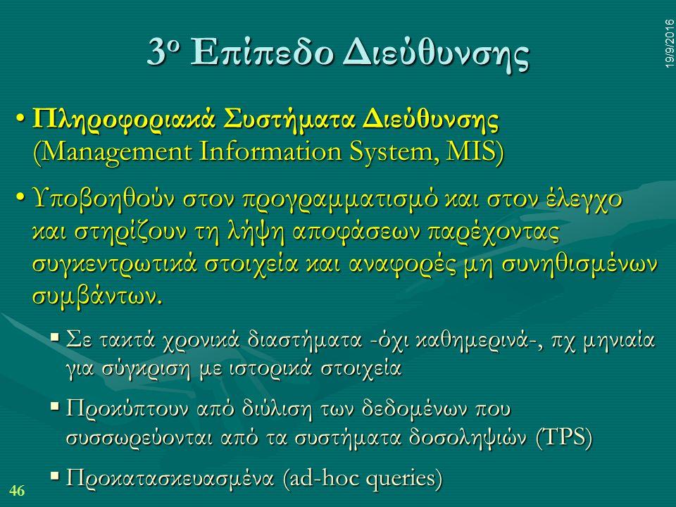 46 19/9/2016 3 ο Επίπεδο Διεύθυνσης Πληροφοριακά Συστήματα Διεύθυνσης (Management Information System, MIS)Πληροφοριακά Συστήματα Διεύθυνσης (Management Information System, MIS) Υποβοηθούν στον προγραμματισμό και στον έλεγχο και στηρίζουν τη λήψη αποφάσεων παρέχοντας συγκεντρωτικά στοιχεία και αναφορές μη συνηθισμένων συμβάντων.Υποβοηθούν στον προγραμματισμό και στον έλεγχο και στηρίζουν τη λήψη αποφάσεων παρέχοντας συγκεντρωτικά στοιχεία και αναφορές μη συνηθισμένων συμβάντων.