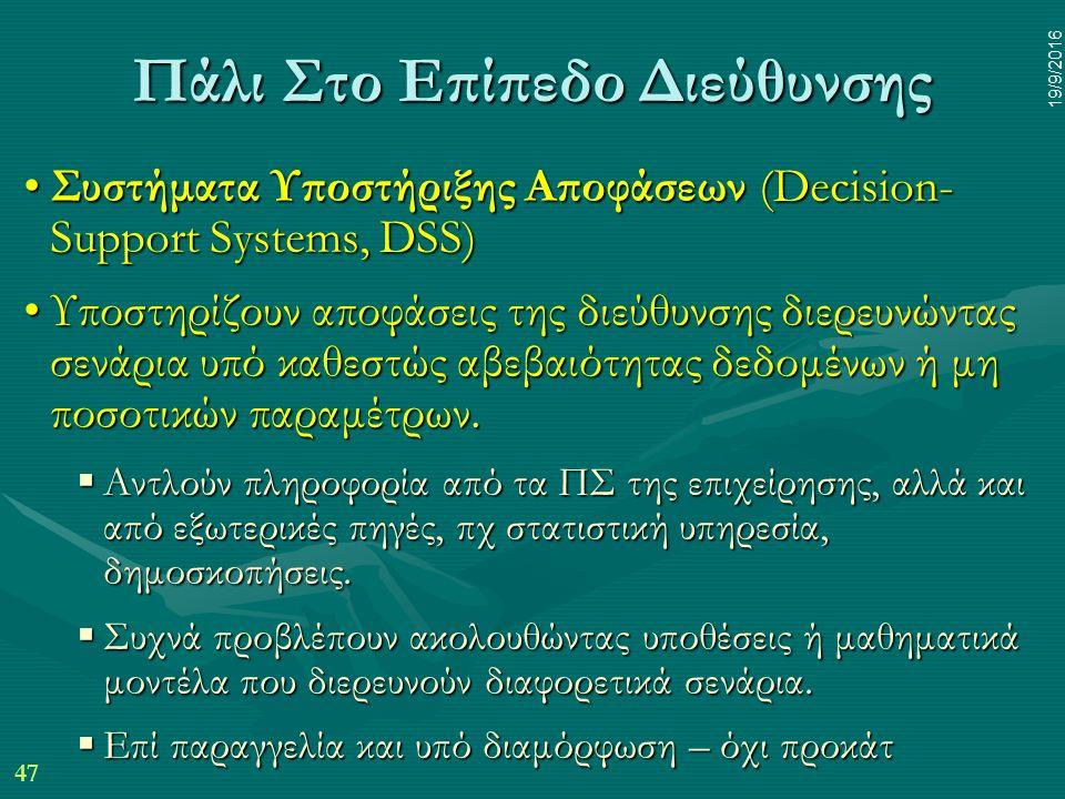 47 19/9/2016 Πάλι Στο Επίπεδο Διεύθυνσης Συστήματα Υποστήριξης Αποφάσεων (Decision- Support Systems, DSS)Συστήματα Υποστήριξης Αποφάσεων (Decision- Support Systems, DSS) Υποστηρίζουν αποφάσεις της διεύθυνσης διερευνώντας σενάρια υπό καθεστώς αβεβαιότητας δεδομένων ή μη ποσοτικών παραμέτρων.Υποστηρίζουν αποφάσεις της διεύθυνσης διερευνώντας σενάρια υπό καθεστώς αβεβαιότητας δεδομένων ή μη ποσοτικών παραμέτρων.