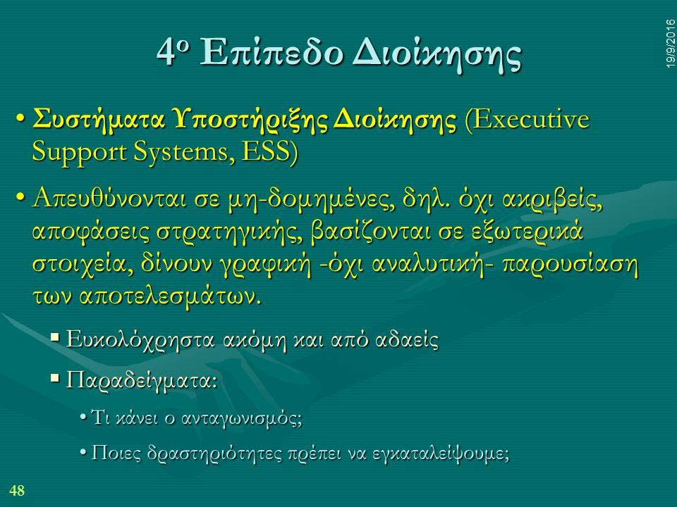48 19/9/2016 4 ο Επίπεδο Διοίκησης Συστήματα Υποστήριξης Διοίκησης (Executive Support Systems, ESS)Συστήματα Υποστήριξης Διοίκησης (Executive Support Systems, ESS) Απευθύνονται σε μη-δομημένες, δηλ.