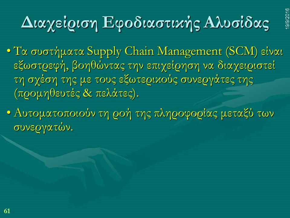 61 19/9/2016 Διαχείριση Εφοδιαστικής Αλυσίδας Τα συστήματα Supply Chain Management (SCM) είναι εξωστρεφή, βοηθώντας την επιχείρηση να διαχειριστεί τη σχέση της με τους εξωτερικούς συνεργάτες της (προμηθευτές & πελάτες).Τα συστήματα Supply Chain Management (SCM) είναι εξωστρεφή, βοηθώντας την επιχείρηση να διαχειριστεί τη σχέση της με τους εξωτερικούς συνεργάτες της (προμηθευτές & πελάτες).