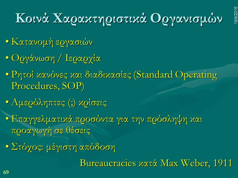 69 19/9/2016 Κοινά Χαρακτηριστικά Οργανισμών Κατανομή εργασιώνΚατανομή εργασιών Οργάνωση / ΙεραρχίαΟργάνωση / Ιεραρχία Ρητοί κανόνες και διαδικασίες (Standard Operating Procedures, SOP)Ρητοί κανόνες και διαδικασίες (Standard Operating Procedures, SOP) Αμερόληπτες (;) κρίσειςΑμερόληπτες (;) κρίσεις Επαγγελματικά προσόντα για την πρόσληψη και προαγωγή σε θέσειςΕπαγγελματικά προσόντα για την πρόσληψη και προαγωγή σε θέσεις Στόχος: μέγιστη απόδοσηΣτόχος: μέγιστη απόδοση Bureaucracies κατά Max Weber, 1911
