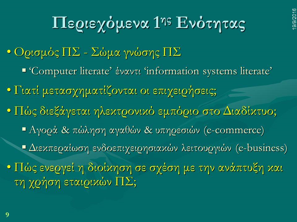 9 19/9/2016 Περιεχόμενα 1 ης Ενότητας Ορισμός ΠΣ - Σώμα γνώσης ΠΣΟρισμός ΠΣ - Σώμα γνώσης ΠΣ  'Computer literate' έναντι 'information systems literate' Γιατί μετασχηματίζονται οι επιχειρήσεις;Γιατί μετασχηματίζονται οι επιχειρήσεις; Πώς διεξάγεται ηλεκτρονικό εμπόριο στο Διαδίκτυο;Πώς διεξάγεται ηλεκτρονικό εμπόριο στο Διαδίκτυο;  Αγορά & πώληση αγαθών & υπηρεσιών (e-commerce)  Διεκπεραίωση ενδοεπιχειρησιακών λειτουργιών (e-business) Πώς ενεργεί η διοίκηση σε σχέση με την ανάπτυξη και τη χρήση εταιρικών ΠΣ;Πώς ενεργεί η διοίκηση σε σχέση με την ανάπτυξη και τη χρήση εταιρικών ΠΣ;