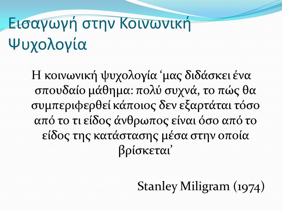 Εισαγωγή στην Κοινωνική Ψυχολογία Η κοινωνική ψυχολογία 'μας διδάσκει ένα σπουδαίο μάθημα: πολύ συχνά, το πώς θα συμπεριφερθεί κάποιος δεν εξαρτάται τόσο από το τι είδος άνθρωπος είναι όσο από το είδος της κατάστασης μέσα στην οποία βρίσκεται' Stanley Miligram (1974)