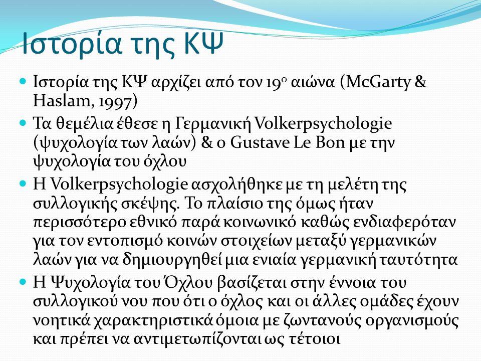 Ιστορία της ΚΨ Ιστορία της ΚΨ αρχίζει από τον 19 ο αιώνα (McGarty & Haslam, 1997) Τα θεμέλια έθεσε η Γερμανική Volkerpsychologie (ψυχολογία των λαών) & ο Gustave Le Bon με την ψυχολογία του όχλου Η Volkerpsychologie ασχολήθηκε με τη μελέτη της συλλογικής σκέψης.