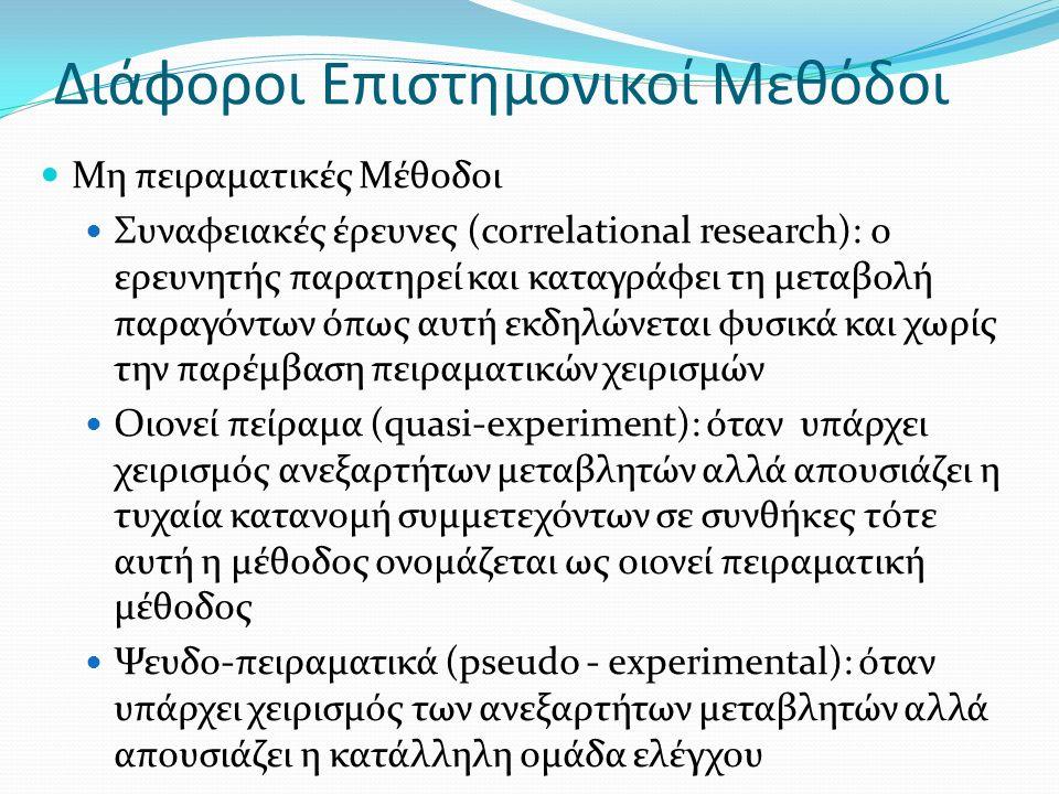 Διάφοροι Επιστημονικοί Μεθόδοι Μη πειραματικές Μέθοδοι Συναφειακές έρευνες (correlational research): ο ερευνητής παρατηρεί και καταγράφει τη μεταβολή παραγόντων όπως αυτή εκδηλώνεται φυσικά και χωρίς την παρέμβαση πειραματικών χειρισμών Οιονεί πείραμα (quasi-experiment): όταν υπάρχει χειρισμός ανεξαρτήτων μεταβλητών αλλά απουσιάζει η τυχαία κατανομή συμμετεχόντων σε συνθήκες τότε αυτή η μέθοδος ονομάζεται ως οιονεί πειραματική μέθοδος Ψευδο-πειραματικά (pseudo - experimental): όταν υπάρχει χειρισμός των ανεξαρτήτων μεταβλητών αλλά απουσιάζει η κατάλληλη ομάδα ελέγχου
