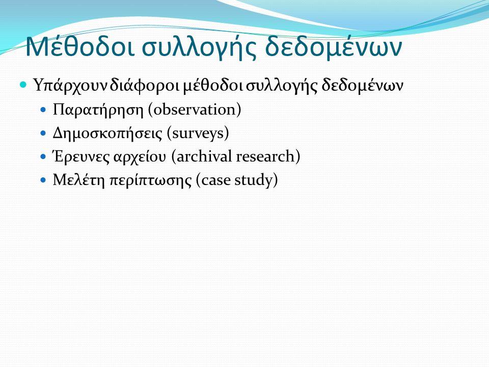 Μέθοδοι συλλογής δεδομένων Υπάρχουν διάφοροι μέθοδοι συλλογής δεδομένων Παρατήρηση (observation) Δημοσκοπήσεις (surveys) Έρευνες αρχείου (archival research) Μελέτη περίπτωσης (case study)