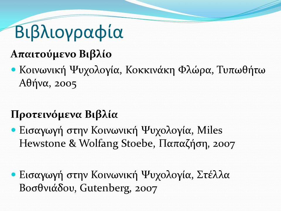Βιβλιογραφία Απαιτούμενο Βιβλίο Κοινωνική Ψυχολογία, Κοκκινάκη Φλώρα, Τυπωθήτω Αθήνα, 2005 Προτεινόμενα Βιβλία Εισαγωγή στην Κοινωνική Ψυχολογία, Miles Hewstone & Wolfang Stoebe, Παπαζήση, 2007 Εισαγωγή στην Κοινωνική Ψυχολογία, Στέλλα Βοσθνιάδου, Gutenberg, 2007