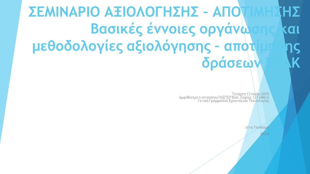 ΣΕΜΙΝΑΡΙΟ ΑΞΙΟΛΟΓΗΣΗΣ – ΑΠΟΤΙΜΗΣΗΣ Βασικές έννοιες οργάνωσης και μεθοδολογίες αξιολόγησης – αποτίμησης δράσεων ΕΤΑΚ Τετάρτη 13 Μαΐου 2015 Αμφιθέατρο Ι