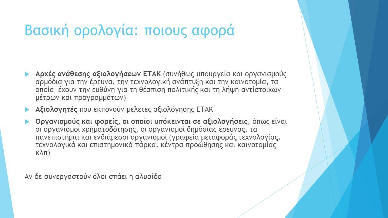 Βασική ορολογία: ποιους αφορά  Αρχές ανάθεσης αξιολογήσεων ΕΤΑΚ (συνήθως υπουργεία και οργανισμούς αρμόδια για την έρευνα, την τεχνολογική ανάπτυξη και την καινοτομία, τα οποία έχουν την ευθύνη για τη θέσπιση πολιτικής και τη λήψη αντίστοιχων μέτρων και προγραμμάτων)  Αξιολογητές που εκπονούν μελέτες αξιολόγησης ΕΤΑΚ  Οργανισμούς και φορείς, οι οποίοι υπόκεινται σε αξιολογήσεις, όπως είναι οι οργανισμοί χρηματοδότησης, οι οργανισμοί δημόσιας έρευνας, τα πανεπιστήμια και ενδιάμεσοι οργανισμοί (γραφεία μεταφοράς τεχνολογίας, τεχνολογικά και επιστημονικά πάρκα, κέντρα προώθησης και καινοτομίας κλπ) Αν δε συνεργαστούν όλοι σπάει η αλυσίδα