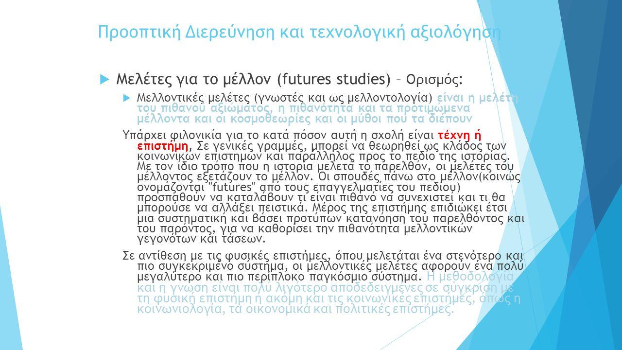 Προοπτική Διερεύνηση και τεχνολογική αξιολόγηση  Μελέτες για το μέλλον (futures studies) – Ορισμός :  Μελλοντικές μελέτες (γνωστές και ως μελλοντολογία) είναι η μελέτη του πιθανού αξιώματος, η πιθανότητα και τα προτιμώμενα μέλλοντα και οι κοσμοθεωρίες και οι μύθοι που τα διέπουν Υπάρχει φιλονικία για το κατά πόσον αυτή η σχολή είναι τέχνη ή επιστήμη.