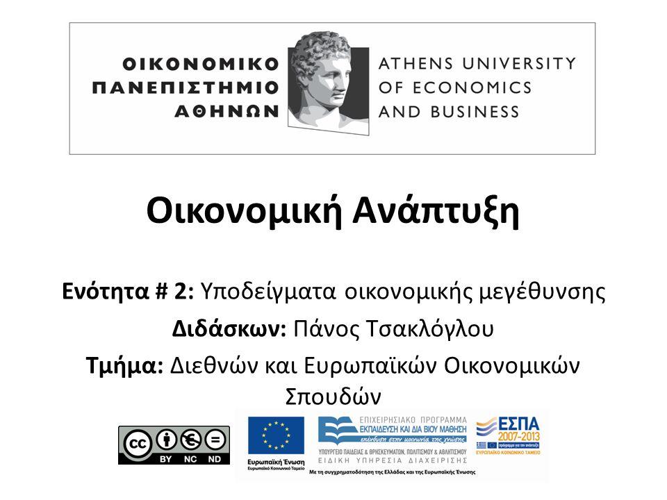 Ένα απλό υπόδειγμα οικονομικής μεγέθυνσης Μάθημα: Οικονομική Ανάπτυξη, Ενότητα # 2: Υποδείγματα οικονομικής μεγέθυνσης Διδάσκων: Πάνος Τσακλόγλου, Τμήμα: Διεθνών και Ευρωπαϊκών Οικονομικών Σπουδών