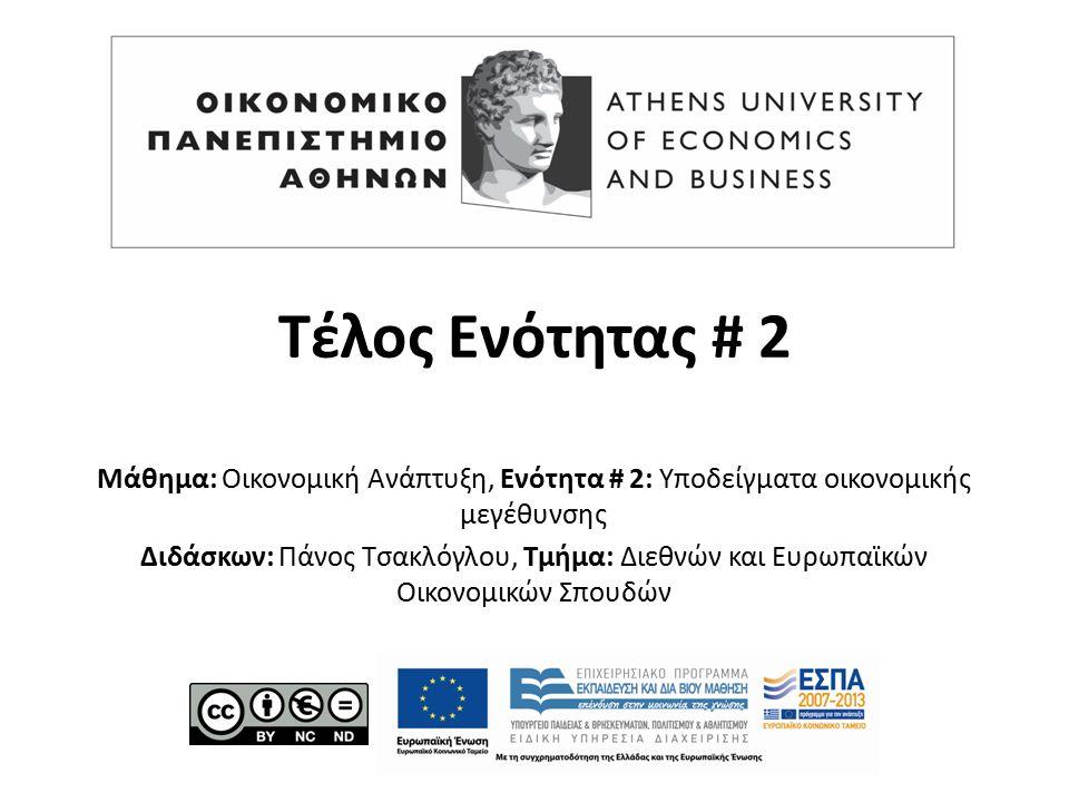 Τέλος Ενότητας # 2 Μάθημα: Οικονομική Ανάπτυξη, Ενότητα # 2: Υποδείγματα οικονομικής μεγέθυνσης Διδάσκων: Πάνος Τσακλόγλου, Τμήμα: Διεθνών και Ευρωπαϊκών Οικονομικών Σπουδών