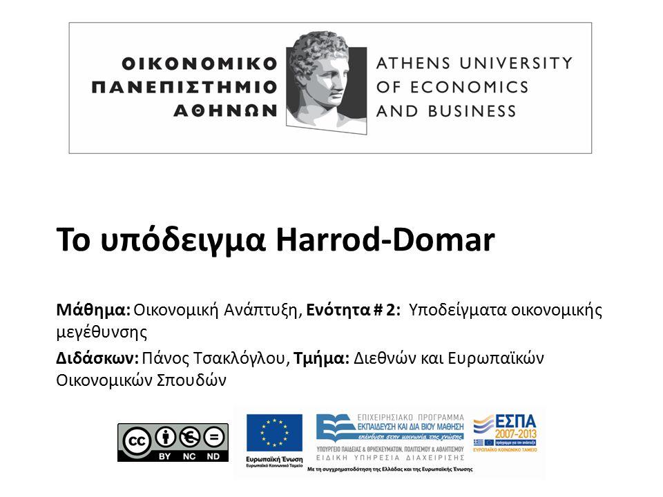 Το υπόδειγμα Harrod-Domar Μάθημα: Οικονομική Ανάπτυξη, Ενότητα # 2: Υποδείγματα οικονομικής μεγέθυνσης Διδάσκων: Πάνος Τσακλόγλου, Τμήμα: Διεθνών και Ευρωπαϊκών Οικονομικών Σπουδών