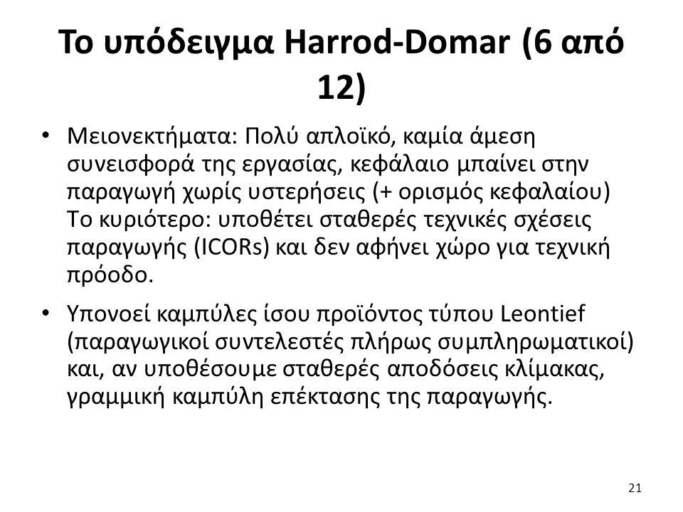 Το υπόδειγμα Harrod-Domar (6 από 12) Μειονεκτήματα: Πολύ απλοϊκό, καμία άμεση συνεισφορά της εργασίας, κεφάλαιο μπαίνει στην παραγωγή χωρίς υστερήσεις (+ ορισμός κεφαλαίου) Tο κυριότερο: υποθέτει σταθερές τεχνικές σχέσεις παραγωγής (ΙCORs) και δεν αφήνει χώρο για τεχνική πρόοδο.