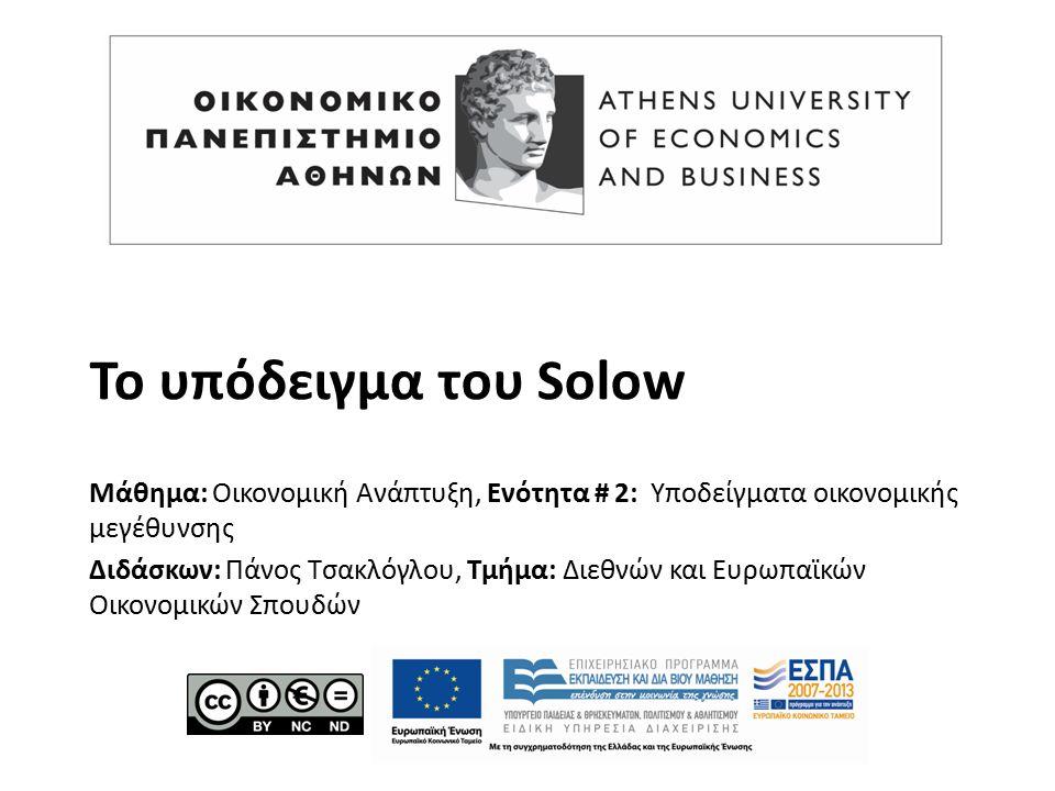 Το υπόδειγμα του Solow Μάθημα: Οικονομική Ανάπτυξη, Ενότητα # 2: Υποδείγματα οικονομικής μεγέθυνσης Διδάσκων: Πάνος Τσακλόγλου, Τμήμα: Διεθνών και Ευρωπαϊκών Οικονομικών Σπουδών