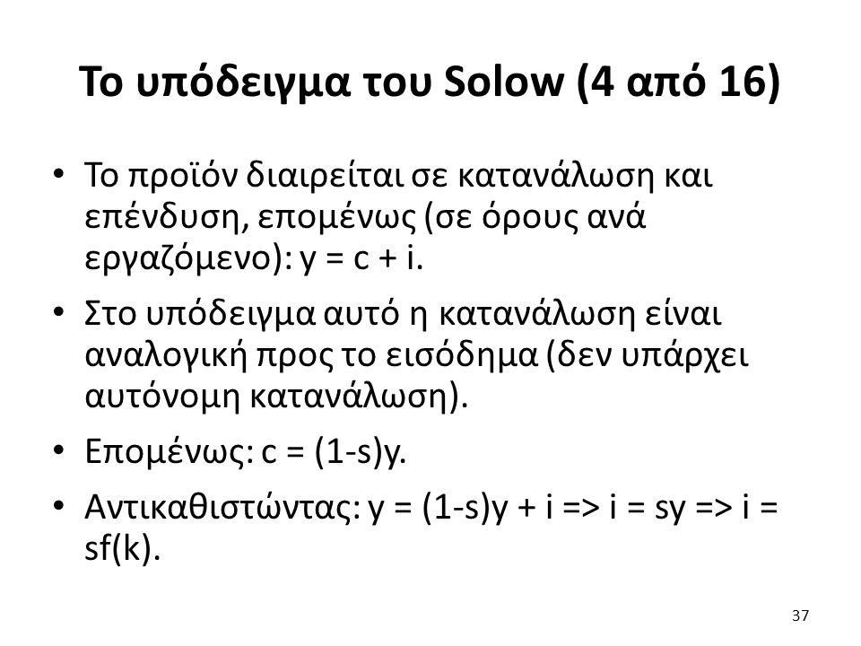 Το υπόδειγμα του Solow (4 από 16) Το προϊόν διαιρείται σε κατανάλωση και επένδυση, επομένως (σε όρους ανά εργαζόμενο): y = c + i.