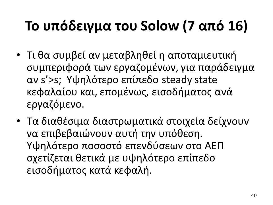 Το υπόδειγμα του Solow (7 από 16) Τι θα συμβεί αν μεταβληθεί η αποταμιευτική συμπεριφορά των εργαζομένων, για παράδειγμα αν s'>s; Υψηλότερο επίπεδο steady state κεφαλαίου και, επομένως, εισοδήματος ανά εργαζόμενο.