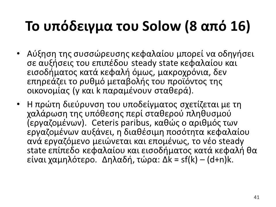 Το υπόδειγμα του Solow (8 από 16) Αύξηση της συσσώρευσης κεφαλαίου μπορεί να οδηγήσει σε αυξήσεις του επιπέδου steady state κεφαλαίου και εισοδήματος κατά κεφαλή όμως, μακροχρόνια, δεν επηρεάζει το ρυθμό μεταβολής του προϊόντος της οικονομίας (y και k παραμένουν σταθερά).