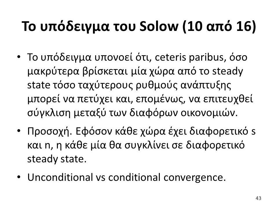 Το υπόδειγμα του Solow (10 από 16) Το υπόδειγμα υπονοεί ότι, ceteris paribus, όσο μακρύτερα βρίσκεται μία χώρα από το steady state τόσο ταχύτερους ρυθμούς ανάπτυξης μπορεί να πετύχει και, επομένως, να επιτευχθεί σύγκλιση μεταξύ των διαφόρων οικονομιών.