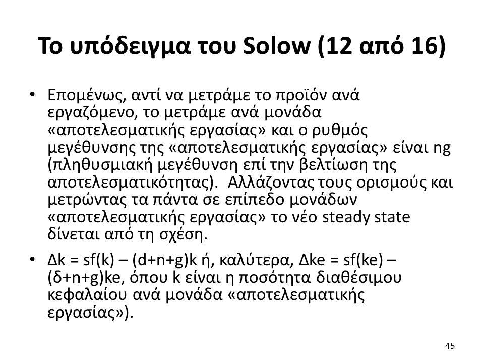 Το υπόδειγμα του Solow (12 από 16) Επομένως, αντί να μετράμε το προϊόν ανά εργαζόμενο, το μετράμε ανά μονάδα «αποτελεσματικής εργασίας» και ο ρυθμός μεγέθυνσης της «αποτελεσματικής εργασίας» είναι ng (πληθυσμιακή μεγέθυνση επί την βελτίωση της αποτελεσματικότητας).