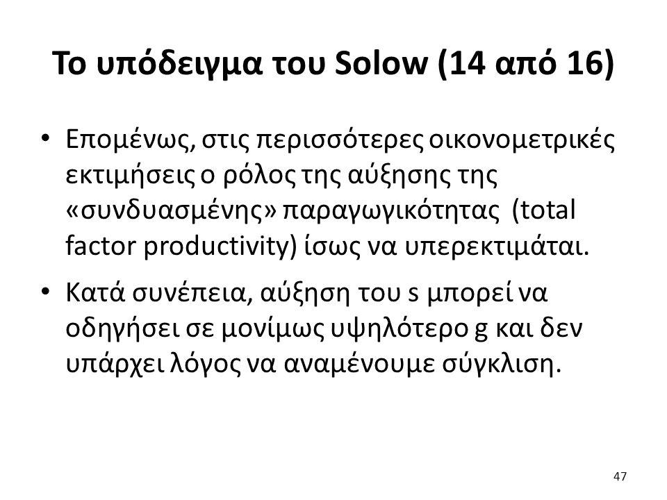 Το υπόδειγμα του Solow (14 από 16) Επομένως, στις περισσότερες οικονομετρικές εκτιμήσεις ο ρόλος της αύξησης της «συνδυασμένης» παραγωγικότητας (total factor productivity) ίσως να υπερεκτιμάται.