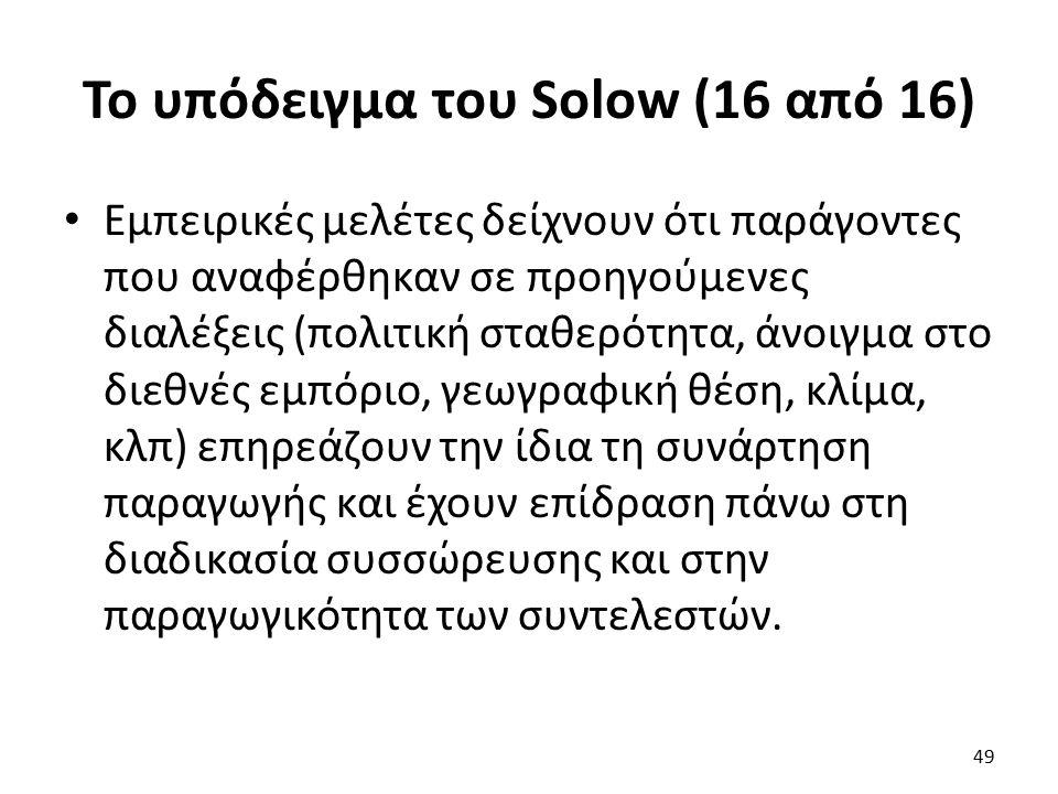 Το υπόδειγμα του Solow (16 από 16) Εμπειρικές μελέτες δείχνουν ότι παράγοντες που αναφέρθηκαν σε προηγούμενες διαλέξεις (πολιτική σταθερότητα, άνοιγμα στο διεθνές εμπόριο, γεωγραφική θέση, κλίμα, κλπ) επηρεάζουν την ίδια τη συνάρτηση παραγωγής και έχουν επίδραση πάνω στη διαδικασία συσσώρευσης και στην παραγωγικότητα των συντελεστών.