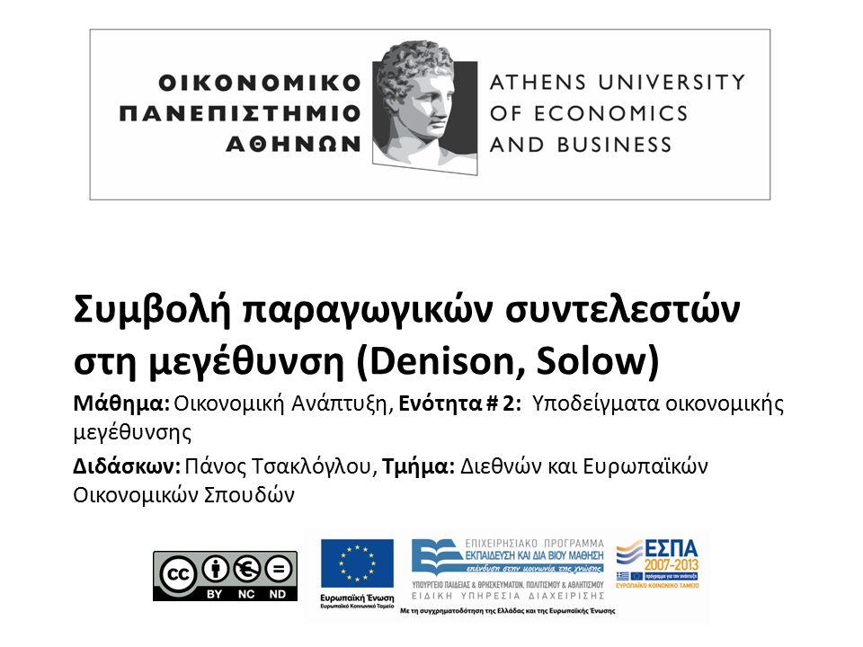 Συμβολή παραγωγικών συντελεστών στη μεγέθυνση (Denison, Solow) Μάθημα: Οικονομική Ανάπτυξη, Ενότητα # 2: Υποδείγματα οικονομικής μεγέθυνσης Διδάσκων: Πάνος Τσακλόγλου, Τμήμα: Διεθνών και Ευρωπαϊκών Οικονομικών Σπουδών