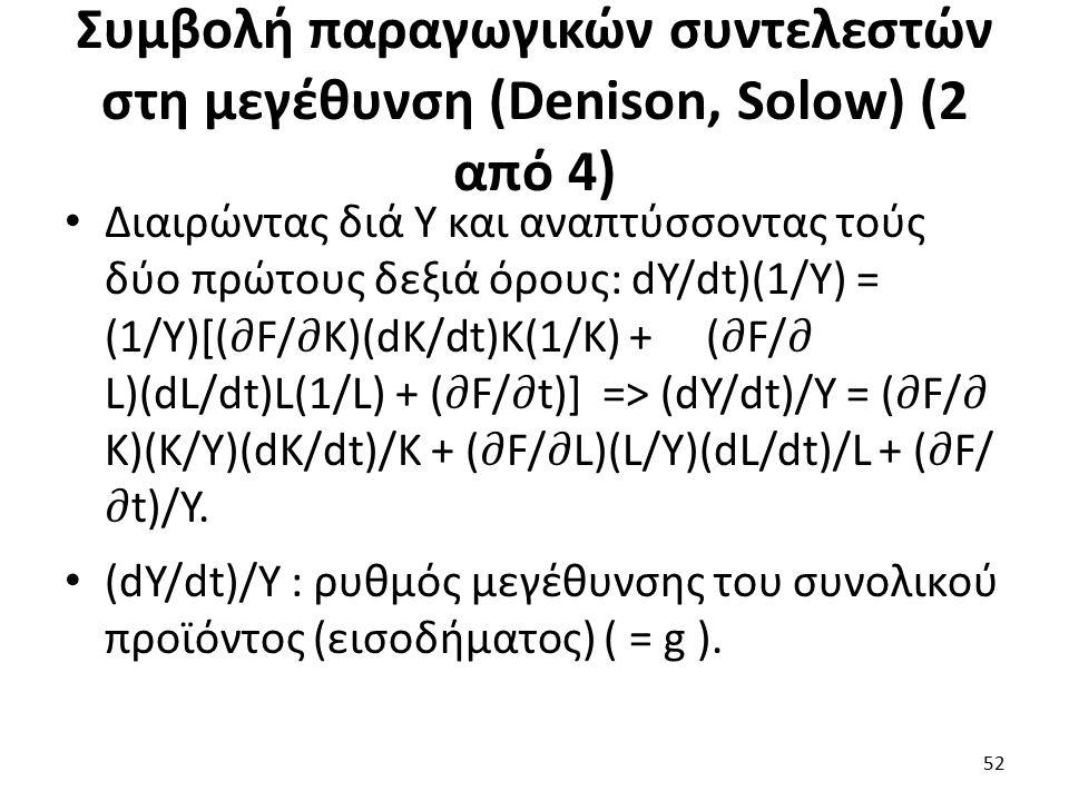 Συμβολή παραγωγικών συντελεστών στη μεγέθυνση (Denison, Solow) (2 από 4) Διαιρώντας διά Υ και αναπτύσσοντας τούς δύο πρώτους δεξιά όρους: dY/dt)(1/Υ) = (1/Υ)[(F/K)(dK/dt)K(1/K) + (F/ L)(dL/dt)L(1/L) + (F/t)] => (dY/dt)/Υ = (F/ K)(K/Y)(dK/dt)/K + (F/L)(L/Y)(dL/dt)/L + (F/ t)/Y.