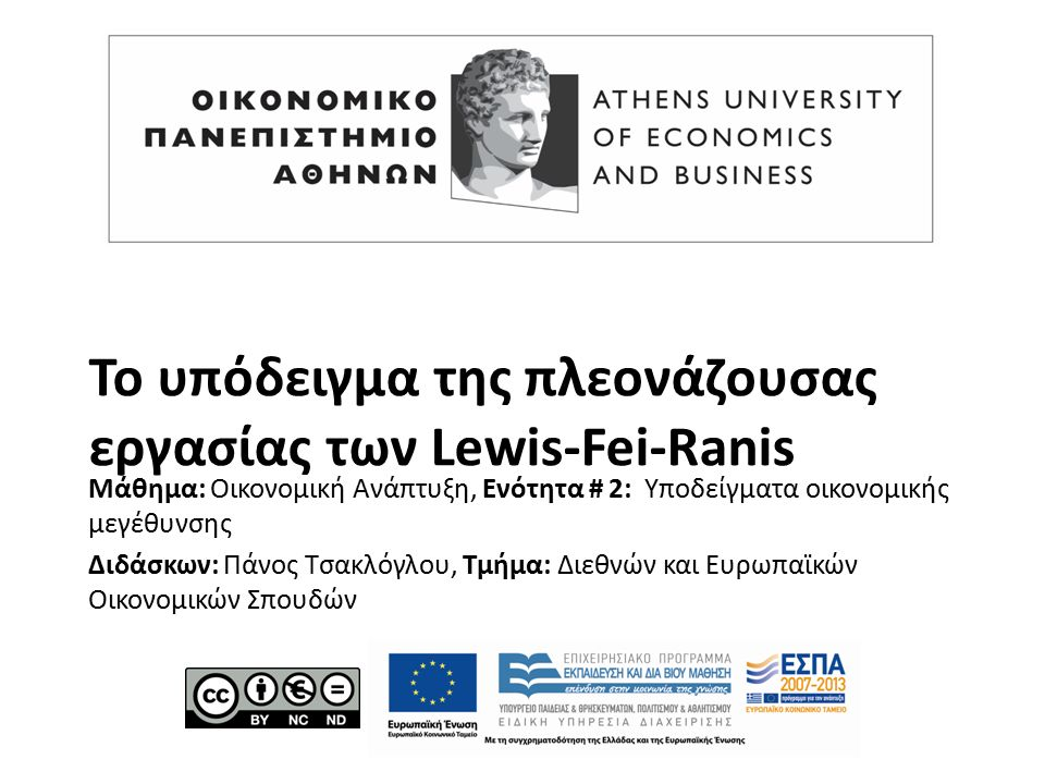 Το υπόδειγμα της πλεονάζουσας εργασίας των Lewis-Fei-Ranis Μάθημα: Οικονομική Ανάπτυξη, Ενότητα # 2: Υποδείγματα οικονομικής μεγέθυνσης Διδάσκων: Πάνος Τσακλόγλου, Τμήμα: Διεθνών και Ευρωπαϊκών Οικονομικών Σπουδών