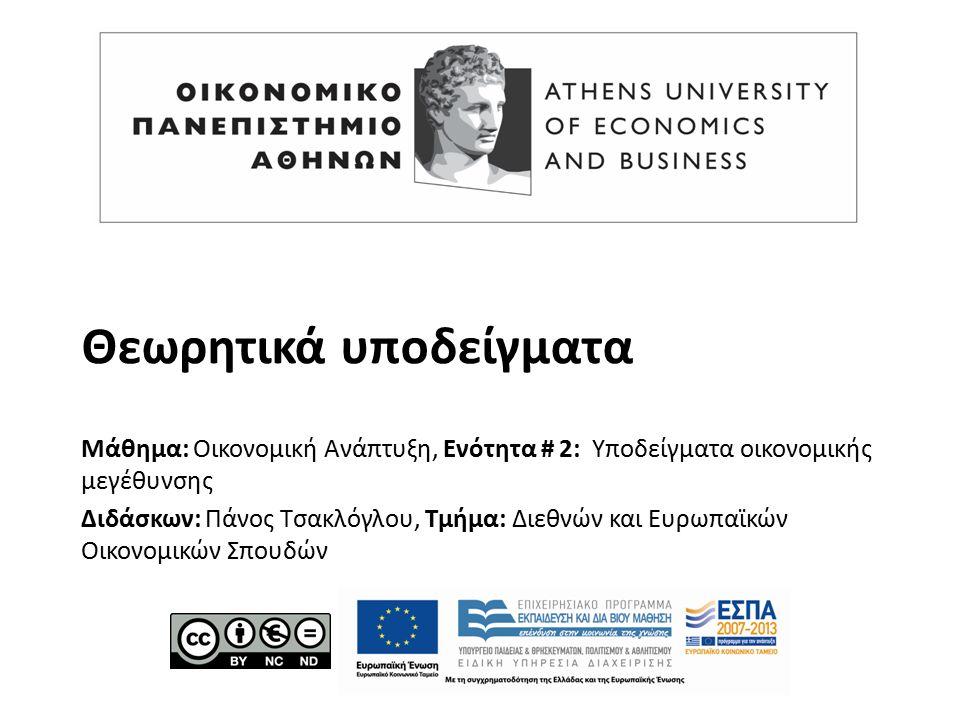 Θεωρητικά υποδείγματα Μάθημα: Οικονομική Ανάπτυξη, Ενότητα # 2: Υποδείγματα οικονομικής μεγέθυνσης Διδάσκων: Πάνος Τσακλόγλου, Τμήμα: Διεθνών και Ευρωπαϊκών Οικονομικών Σπουδών