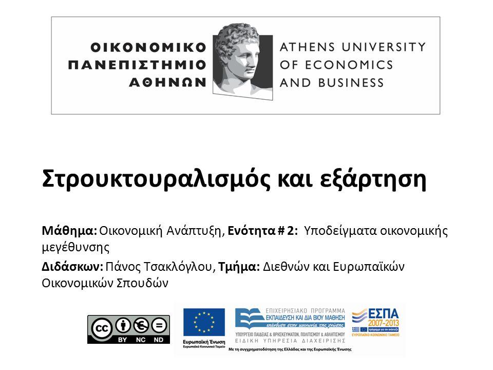 Στρουκτουραλισμός και εξάρτηση Μάθημα: Οικονομική Ανάπτυξη, Ενότητα # 2: Υποδείγματα οικονομικής μεγέθυνσης Διδάσκων: Πάνος Τσακλόγλου, Τμήμα: Διεθνών και Ευρωπαϊκών Οικονομικών Σπουδών