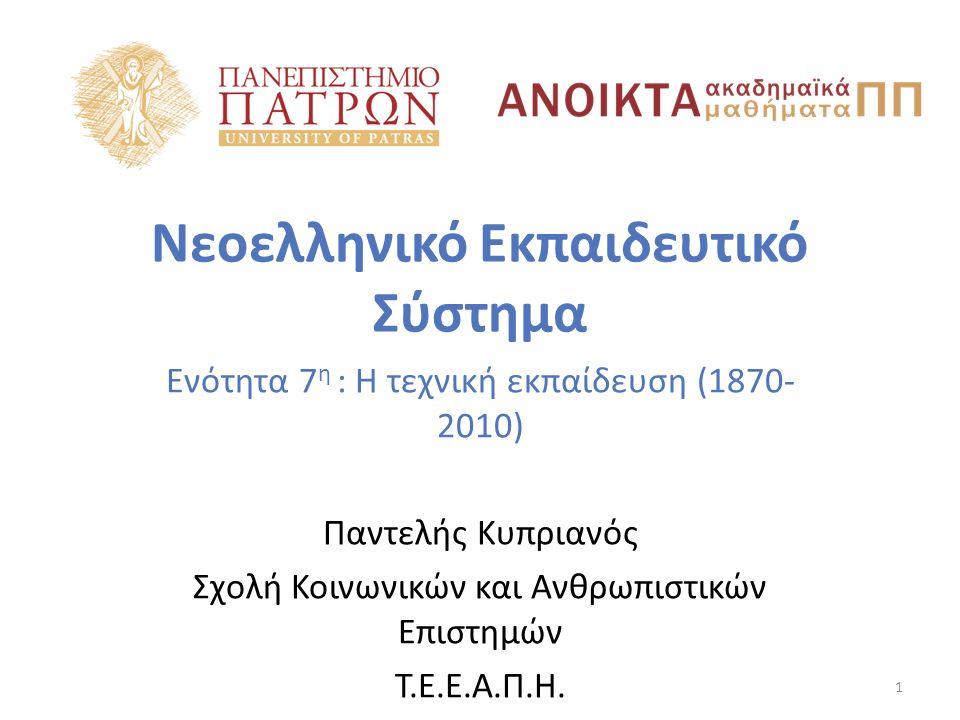 Νεοελληνικό Εκπαιδευτικό Σύστημα Ενότητα 7 η : Η τεχνική εκπαίδευση (1870- 2010) Παντελής Κυπριανός Σχολή Κοινωνικών και Ανθρωπιστικών Επιστημών Τ.Ε.Ε.Α.Π.Η.