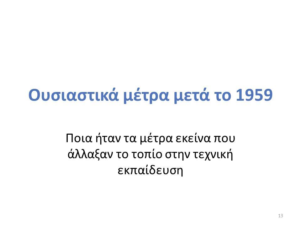 Ουσιαστικά μέτρα μετά το 1959 Ποια ήταν τα μέτρα εκείνα που άλλαξαν το τοπίο στην τεχνική εκπαίδευση 13
