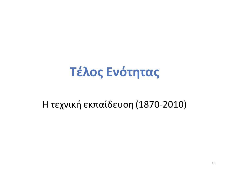 Τέλος Ενότητας Η τεχνική εκπαίδευση (1870-2010) 18